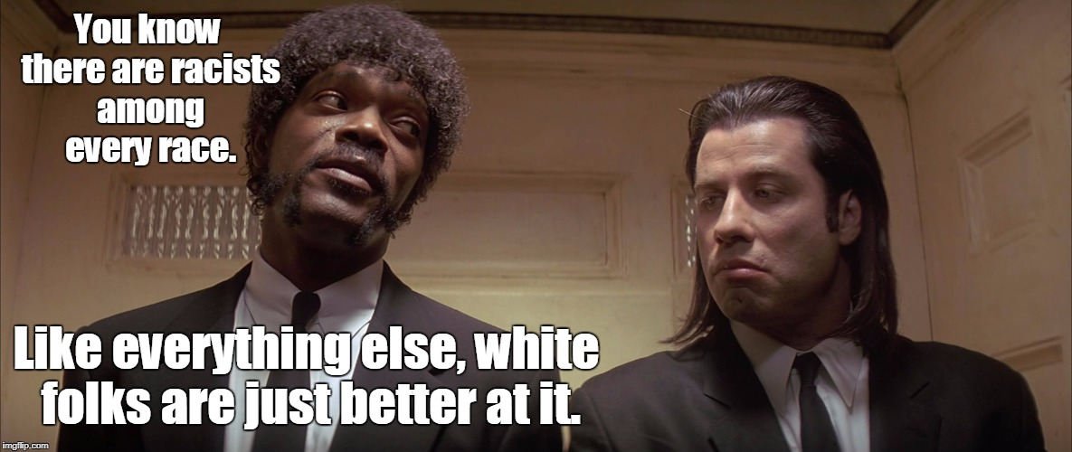 Racism is dumb but funny.  | You know there are racists among every race. Like everything else, white folks are just better at it. | image tagged in pulp fiction meme,racism,racist,troll,funny meme,memes | made w/ Imgflip meme maker