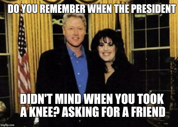 I did not have relations with this meme | DO YOU REMEMBER WHEN THE PRESIDENT DIDN'T MIND WHEN YOU TOOK A KNEE? ASKING FOR A FRIEND | image tagged in nfl,take a knee,bill clinton,president,memes | made w/ Imgflip meme maker