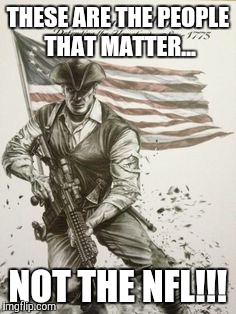 THESE ARE THE PEOPLE THAT MATTER... NOT THE NFL!!! | image tagged in modern american patriot | made w/ Imgflip meme maker