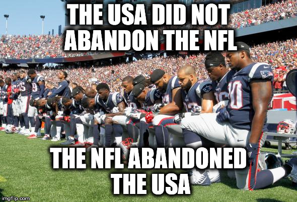 It's getting old | THE USA DID NOT ABANDON THE NFL THE NFL ABANDONED THE USA | image tagged in nfl protests | made w/ Imgflip meme maker
