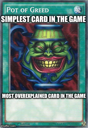 Pot of overexplaining greed | SIMPLEST CARD IN THE GAME MOST OVEREXPLAINED CARD IN THE GAME | image tagged in memes,yugioh,funny | made w/ Imgflip meme maker
