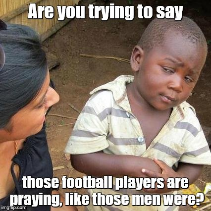 Third World Skeptical Kid Meme | Are you trying to say those football players are praying, like those men were? | image tagged in memes,third world skeptical kid | made w/ Imgflip meme maker