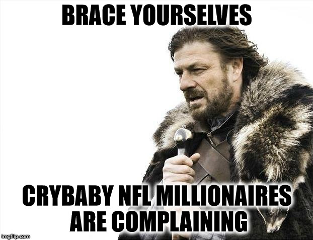 Why does anybody take these clowns serious? | BRACE YOURSELVES CRYBABY NFL MILLIONAIRES ARE COMPLAINING | image tagged in memes,brace yourselves x is coming,nfl protests | made w/ Imgflip meme maker