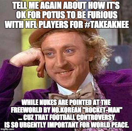 Creepy Condescending Wonka Meme | TELL ME AGAIN ABOUT HOW IT'S OK FOR POTUS TO BE FURIOUS WITH NFL PLAYERS FOR #TAKEAKNEE WHILE NUKES ARE POINTED AT THE FREEWORLD BY NO.KOREA | image tagged in memes,creepy condescending wonka | made w/ Imgflip meme maker