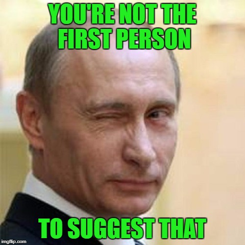 Putin Wink | YOU'RE NOT THE FIRST PERSON TO SUGGEST THAT | image tagged in putin wink | made w/ Imgflip meme maker