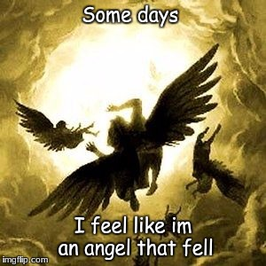 Some days I feel like im an angel that fell | image tagged in angelsdemons | made w/ Imgflip meme maker