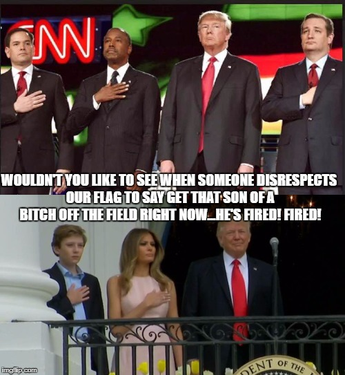 trump national anthem  | WOULDN'T YOU LIKE TO SEE WHEN SOMEONE DISRESPECTS OUR FLAG TO SAY GET THAT SON OF A B**CH OFF THE FIELD RIGHT NOW...HE'S FIRED! FIRED! | image tagged in trump national anthem,colin kaepernick,national anthem protest,takeaknee,take a knee,trump without hand over heart | made w/ Imgflip meme maker