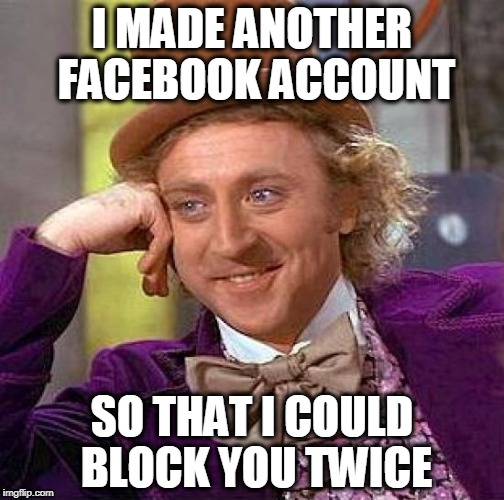 Stolen from socrates on Stolen Gifs Week 9/22 through 9/28 - A supersaiynblueyasir/AndrewFinlayson event. | I MADE ANOTHER FACEBOOK ACCOUNT SO THAT I COULD BLOCK YOU TWICE | image tagged in memes,creepy condescending wonka | made w/ Imgflip meme maker