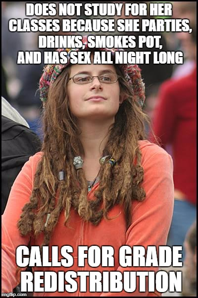 College Liberal Meme | DOES NOT STUDY FOR HER CLASSES BECAUSE SHE PARTIES, DRINKS, SMOKES POT, AND HAS SEX ALL NIGHT LONG CALLS FOR GRADE REDISTRIBUTION | image tagged in memes,college liberal | made w/ Imgflip meme maker