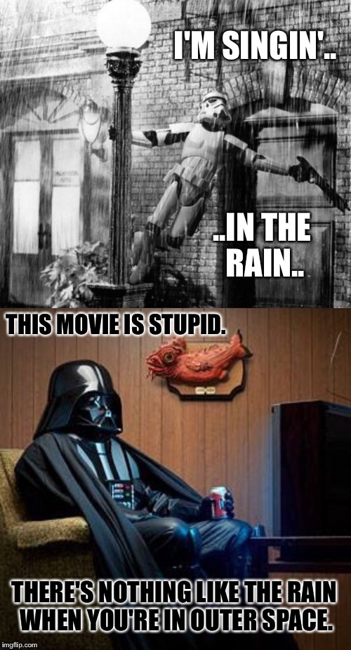 Darth Vader - Armchair Movie Critic | I'M SINGIN'.. ..IN THE RAIN.. THIS MOVIE IS STUPID. THERE'S NOTHING LIKE THE RAIN WHEN YOU'RE IN OUTER SPACE. | image tagged in darth vader,movie,tv,space,rain,star wars | made w/ Imgflip meme maker