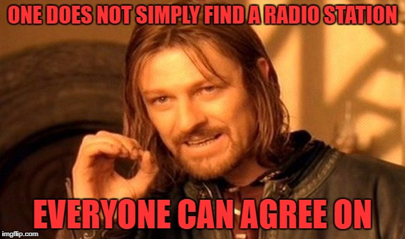 One Does Not Simply Meme | ONE DOES NOT SIMPLY FIND A RADIO STATION EVERYONE CAN AGREE ON | image tagged in memes,one does not simply | made w/ Imgflip meme maker