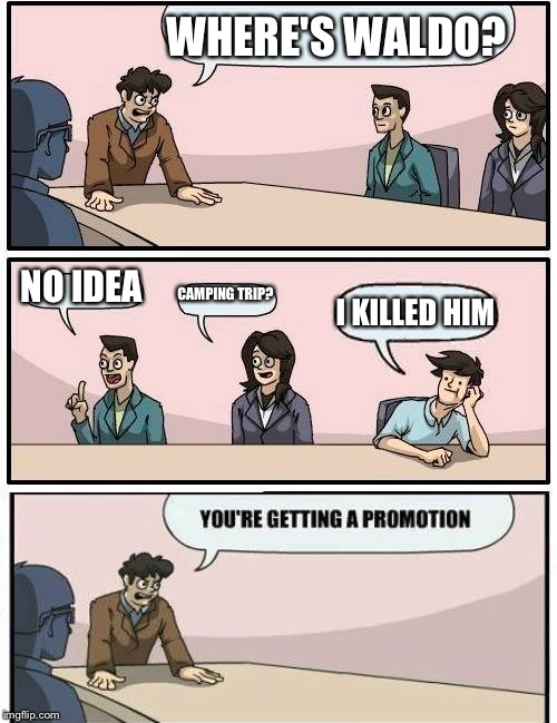 Boardroom Meeting Suggestion Meme | WHERE'S WALDO? NO IDEA CAMPING TRIP? I KILLED HIM | image tagged in memes,boardroom meeting suggestion | made w/ Imgflip meme maker