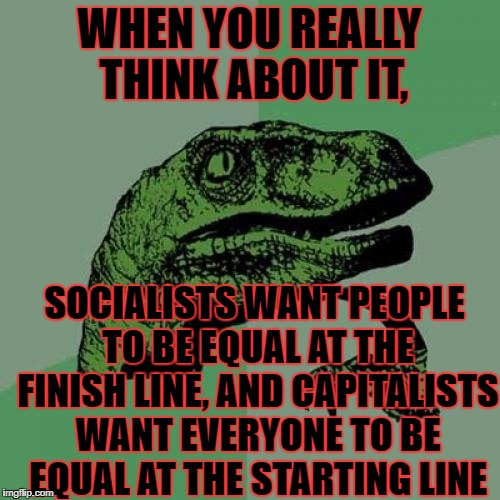 Philosoraptor Meme | WHEN YOU REALLY THINK ABOUT IT, SOCIALISTS WANT PEOPLE TO BE EQUAL AT THE FINISH LINE, AND CAPITALISTS WANT EVERYONE TO BE EQUAL AT THE STAR | image tagged in memes,philosoraptor | made w/ Imgflip meme maker