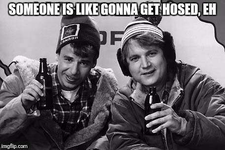 SOMEONE IS LIKE GONNA GET HOSED, EH | made w/ Imgflip meme maker