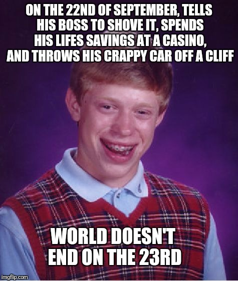 Bad Luck Brian Meme | ON THE 22ND OF SEPTEMBER, TELLS HIS BOSS TO SHOVE IT, SPENDS HIS LIFES SAVINGS AT A CASINO, AND THROWS HIS CRAPPY CAR OFF A CLIFF WORLD DOES | image tagged in memes,bad luck brian | made w/ Imgflip meme maker