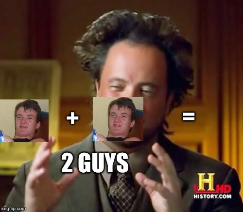 Ancient Aliens Meme | + = 2 GUYS | image tagged in memes,ancient aliens | made w/ Imgflip meme maker