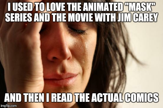 "This isn't the Mask you grew up with.... | I USED TO LOVE THE ANIMATED ""MASK"" SERIES AND THE MOVIE WITH JIM CAREY AND THEN I READ THE ACTUAL COMICS 