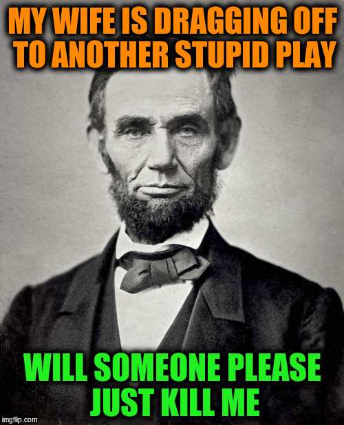 Abraham Lincoln |  MY WIFE IS DRAGGING OFF TO ANOTHER STUPID PLAY; WILL SOMEONE PLEASE JUST KILL ME | image tagged in abraham lincoln,memes,funny,history,plays,presidents | made w/ Imgflip meme maker