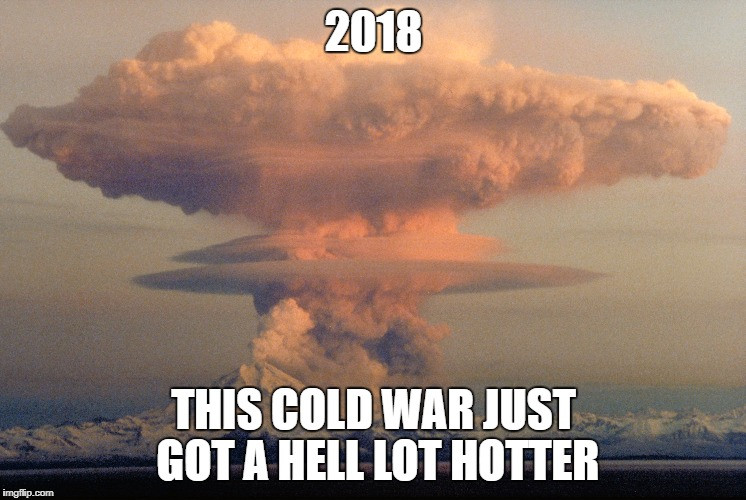 2018 THIS COLD WAR JUST GOT A HELL LOT HOTTER | image tagged in mushroom cloud,north korea,trump,donald trump,nuclear war,kim jong un | made w/ Imgflip meme maker