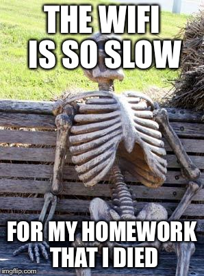 Waiting Skeleton Meme | THE WIFI IS SO SLOW FOR MY HOMEWORK THAT I DIED | image tagged in memes,waiting skeleton | made w/ Imgflip meme maker
