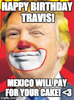 Donald Trump the Clown | HAPPY BIRTHDAY TRAVIS! MEXICO WILL PAY  FOR YOUR CAKE! <3 | image tagged in donald trump the clown | made w/ Imgflip meme maker
