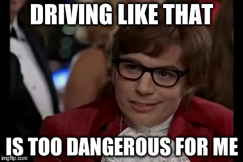 DRIVING LIKE THAT IS TOO DANGEROUS FOR ME | made w/ Imgflip meme maker