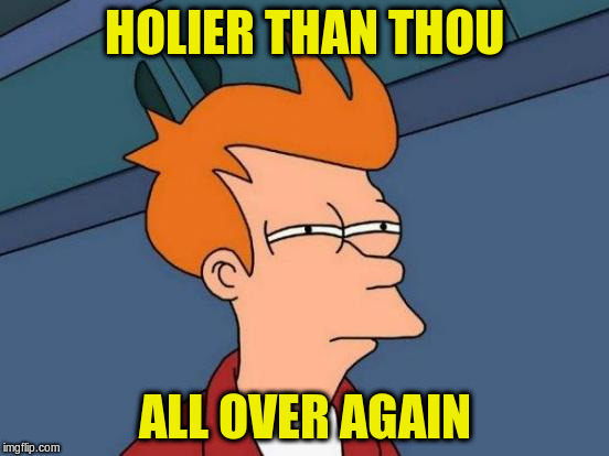 Futurama Fry Meme | HOLIER THAN THOU ALL OVER AGAIN | image tagged in memes,futurama fry | made w/ Imgflip meme maker