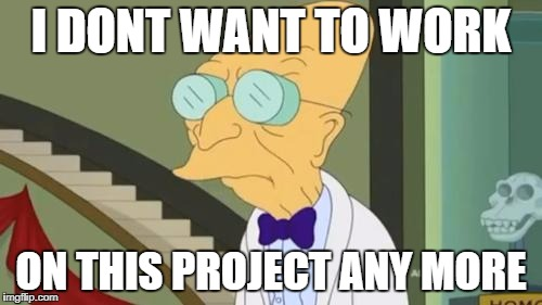 futurama | I DONT WANT TO WORK ON THIS PROJECT ANY MORE | image tagged in futurama | made w/ Imgflip meme maker