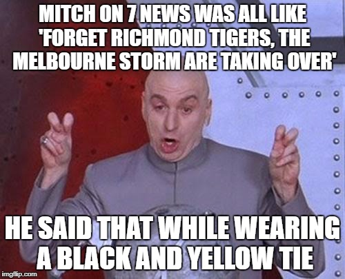Dr Evil Laser Meme | MITCH ON 7 NEWS WAS ALL LIKE 'FORGET RICHMOND TIGERS, THE MELBOURNE STORM ARE TAKING OVER' HE SAID THAT WHILE WEARING A BLACK AND YELLOW TIE | image tagged in memes,dr evil laser | made w/ Imgflip meme maker