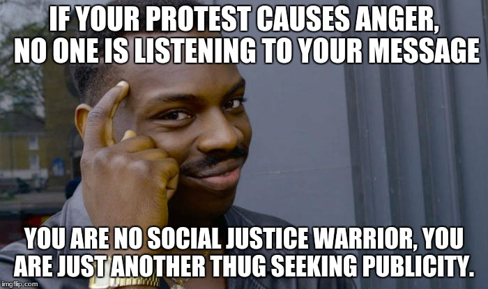 IF YOUR PROTEST CAUSES ANGER, NO ONE IS LISTENING TO YOUR MESSAGE YOU ARE NO SOCIAL JUSTICE WARRIOR, YOU ARE JUST ANOTHER THUG SEEKING PUBLI | image tagged in kneel | made w/ Imgflip meme maker