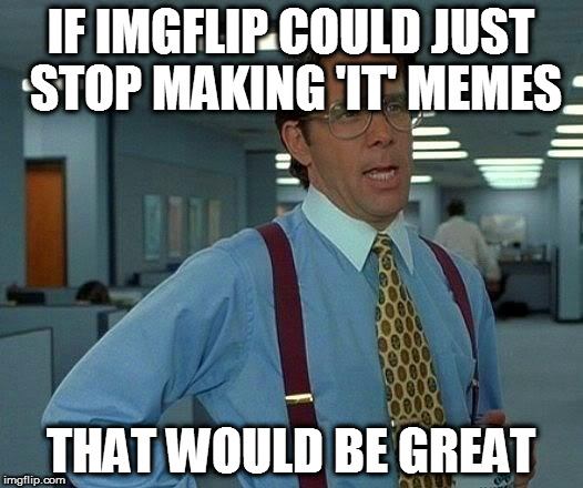 That Would Be Great Meme | IF IMGFLIP COULD JUST STOP MAKING 'IT' MEMES THAT WOULD BE GREAT | image tagged in memes,that would be great | made w/ Imgflip meme maker