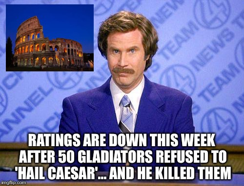 What if pro sports players were in Roman times? | RATINGS ARE DOWN THIS WEEK AFTER 50 GLADIATORS REFUSED TO 'HAIL CAESAR'... AND HE KILLED THEM | image tagged in anchorman news update | made w/ Imgflip meme maker