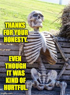Waiting Skeleton Meme | THANKS FOR YOUR HONESTY. EVEN THOUGH IT WAS KIND OF HURTFUL. | image tagged in memes,waiting skeleton | made w/ Imgflip meme maker