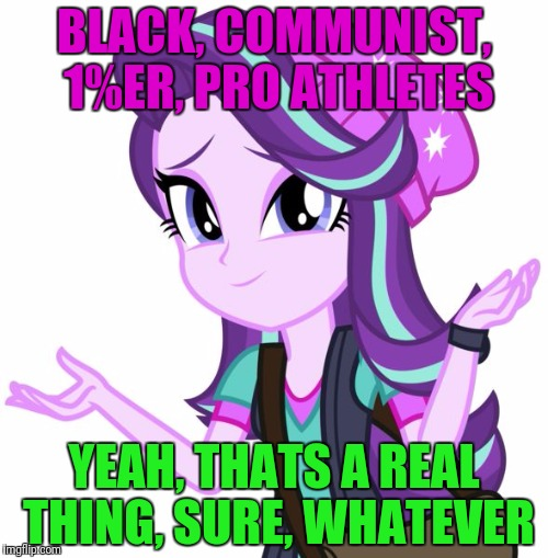 BLACK, COMMUNIST, 1%ER, PRO ATHLETES YEAH, THATS A REAL THING, SURE, WHATEVER | made w/ Imgflip meme maker