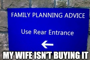 Good advice | MY WIFE ISN'T BUYING IT | image tagged in backdoor,advice | made w/ Imgflip meme maker