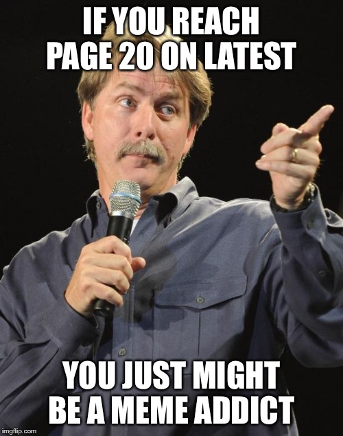 Jeff Foxworthy | IF YOU REACH PAGE 20 ON LATEST YOU JUST MIGHT BE A MEME ADDICT | image tagged in jeff foxworthy | made w/ Imgflip meme maker