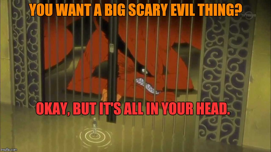 YOU WANT A BIG SCARY EVIL THING? OKAY, BUT IT'S ALL IN YOUR HEAD. | made w/ Imgflip meme maker