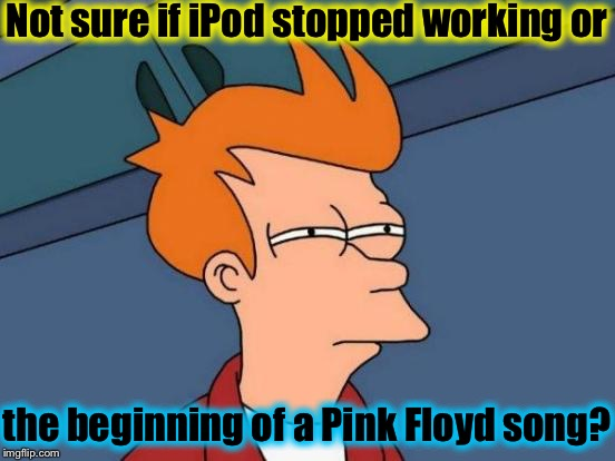 It's hard to tell........ | Not sure if iPod stopped working or the beginning of a Pink Floyd song? | image tagged in memes,futurama fry,evilmandoevil,pink floyd,ipod | made w/ Imgflip meme maker