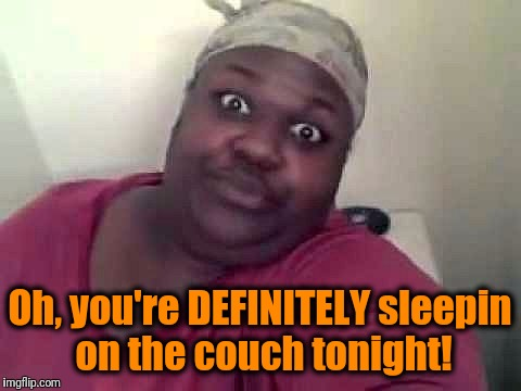 Black woman | Oh, you're DEFINITELY sleepin on the couch tonight! | image tagged in black woman | made w/ Imgflip meme maker