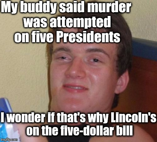 10 Guy Meme | My buddy said murder was attempted on five Presidents I wonder if that's why Lincoln's on the five-dollar bill | image tagged in memes,10 guy | made w/ Imgflip meme maker