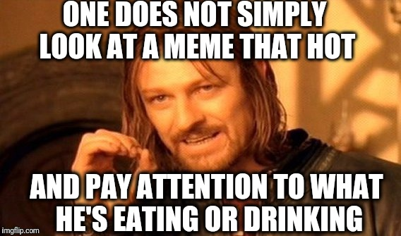 One Does Not Simply Meme | ONE DOES NOT SIMPLY LOOK AT A MEME THAT HOT AND PAY ATTENTION TO WHAT HE'S EATING OR DRINKING | image tagged in memes,one does not simply | made w/ Imgflip meme maker