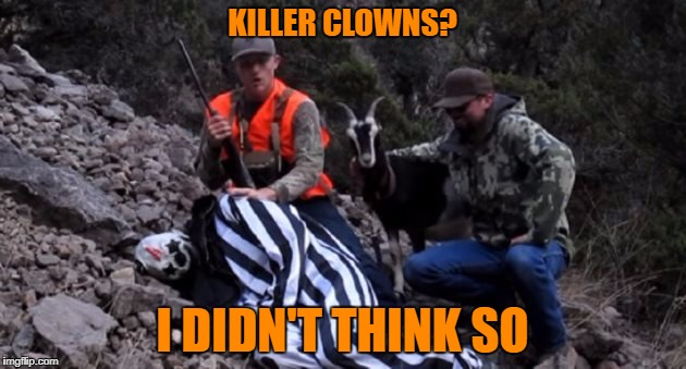 Hunt ALL The Clowns! | KILLER CLOWNS? I DIDN'T THINK SO | image tagged in it,pennywise,open season,ronald mcdonald's next | made w/ Imgflip meme maker