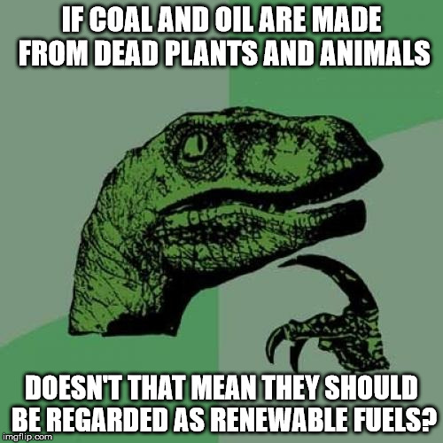 Philosoraptor Meme | IF COAL AND OIL ARE MADE FROM DEAD PLANTS AND ANIMALS DOESN'T THAT MEAN THEY SHOULD BE REGARDED AS RENEWABLE FUELS? | image tagged in memes,philosoraptor | made w/ Imgflip meme maker