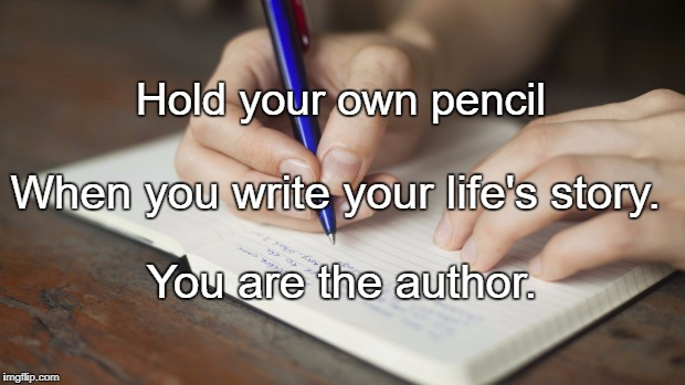 Hold your own pencil You are the author. When you write your life's story. | image tagged in writing | made w/ Imgflip meme maker