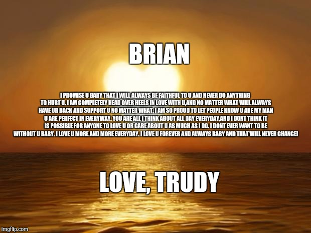 Love | BRIAN LOVE, TRUDY I PROMISE U BABY THAT I WILL ALWAYS BE FAITHFUL TO U AND NEVER DO ANYTHING TO HURT U. I AM COMPLETELY HEAD OVER HEELS IN L | image tagged in love | made w/ Imgflip meme maker