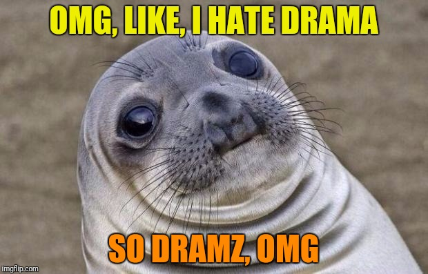 Awkward Moment Sealion Meme | OMG, LIKE, I HATE DRAMA SO DRAMZ, OMG | image tagged in memes,awkward moment sealion | made w/ Imgflip meme maker