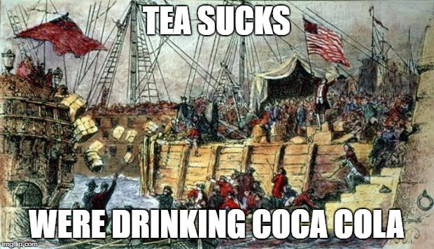 Boston Tea Party | TEA SUCKS WERE DRINKING COCA COLA | image tagged in boston tea party | made w/ Imgflip meme maker