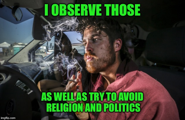 Stoner driving | I OBSERVE THOSE AS WELL AS TRY TO AVOID RELIGION AND POLITICS | image tagged in stoner driving | made w/ Imgflip meme maker