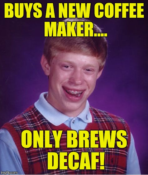 Bad Luck Brian Meme | BUYS A NEW COFFEE MAKER.... ONLY BREWS DECAF! | image tagged in memes,bad luck brian | made w/ Imgflip meme maker
