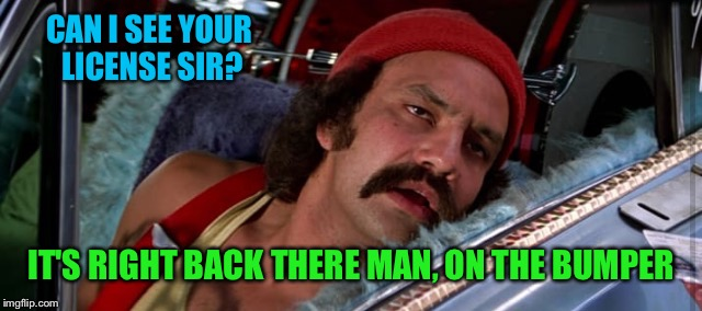 Passed out cheech | CAN I SEE YOUR LICENSE SIR? IT'S RIGHT BACK THERE MAN, ON THE BUMPER | image tagged in passed out cheech | made w/ Imgflip meme maker